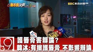 護唇膏害辯論? 韓冰:有擦護唇膏 不影響辯論《9點換日線》2018.11.21