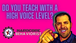Hardcore Behaviorist | Do you teach with a high voice level?