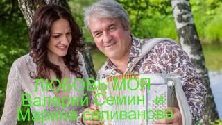 Валерий Семин и Марина Селиванова   ЛЮБОВЬ МОЯ   Монтаж ЛЮДМИЛА  ШАРАЯ