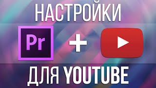 Настройки видео для YouTube (Adobe Premiere Pro)