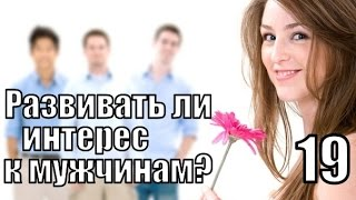 #19: Нужно ли РАЗВИВАТЬ ИНТЕРЕС к мужчинам?