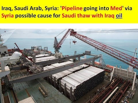 Iraq, Saudi Arab, Syria: Oil: 'Pipeline going into Med' via Syria possible cause for Saudi-Iraq thaw