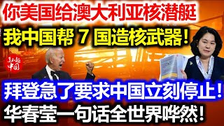 你美国给澳大利亚核潜艇,我中国帮这7国造核武器!拜登急了要求中国立刻停止!华春莹一句话世界哗然!