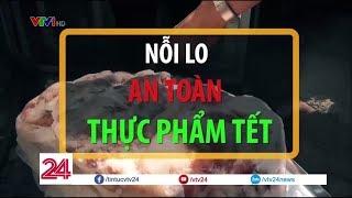 TIÊU ĐIỂM: Nỗi lo an toàn thực phẩm Tết | VTV24