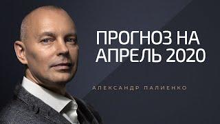 Прогноз на апрель 2020 года. Александр Палиенко.