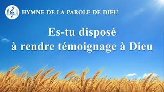 Musique chrétienne en français « Es-tu disposé à rendre témoignage à Dieu »