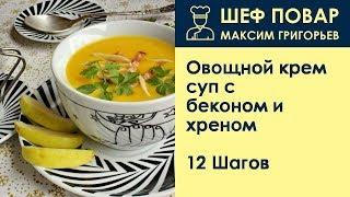 Овощной крем-суп с беконом и хреном . Рецепт от шеф повара Максима Григорьева