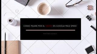 Cómo pelear por el 100/100 en Google Page Speed