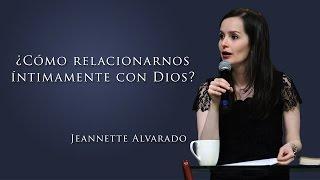 Jeannette Alvarado - ¿Cómo relacionarnos íntimamente con Dios?