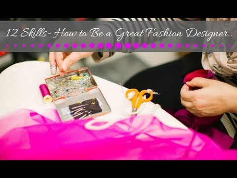 12 Skills- How to Become a Great Fashion Designer