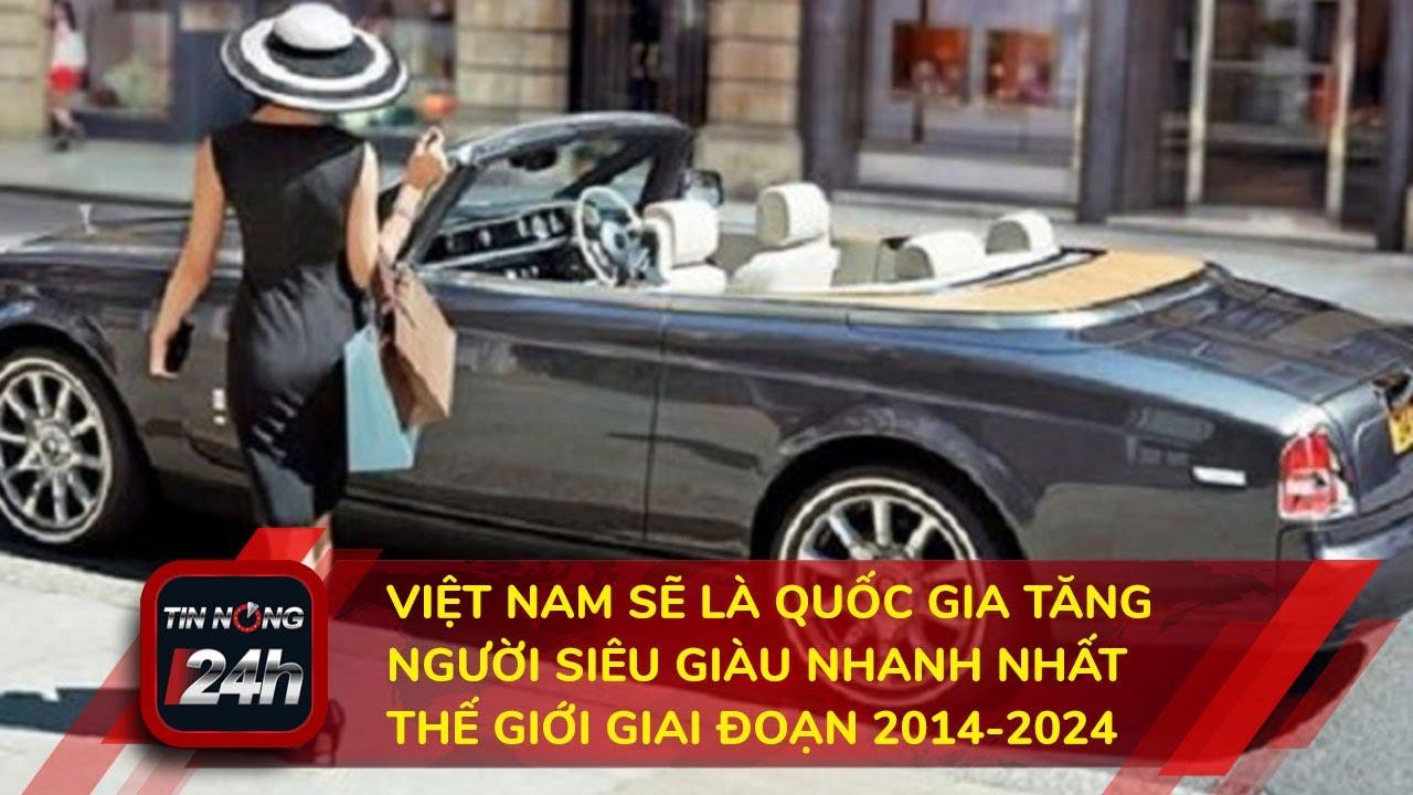 Việt Nam được dự báo sẽ là nước tăng người siêu giàu nhanh nhất thế giới giai đoạn 2014 – 2024