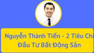 Hai tiêu chí đầu tư Bất Động Sản - Nguyễn Thành Tiến