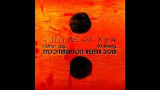 Ed Sheeran - Shape of You ( Samus Jay & DJ Bourg 2018 Moombahton Remix )