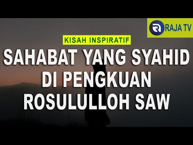 Kisah Inspiratif Islami - Sahabat Yang Syahid Di Pangkuan Rosul