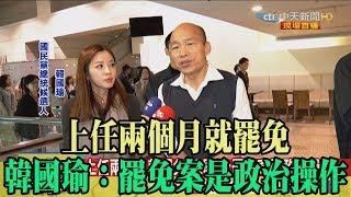 【精彩】上任兩個月就罷免 韓國瑜:罷免案是政治操作