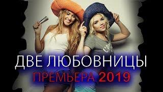 МЕЛОДРАМА ПРО ЛЮБОВЬ 2019 / ДВЕ ЛЮБОВНИЦЫ / МЕЛОДРАМЫ 2019 / МЕЛОДРАМА РОССИЯ 2019