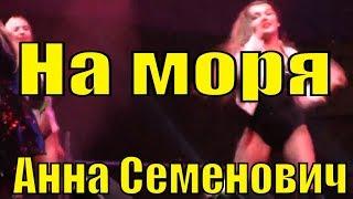 Песня На моря Анна Семенович песни