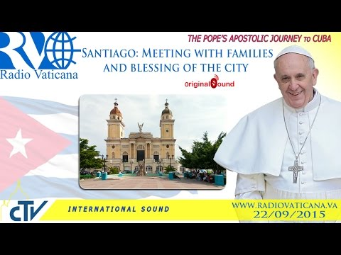 Pope Francis in Cuba-Meeting with families in Santiago and blessing of the city