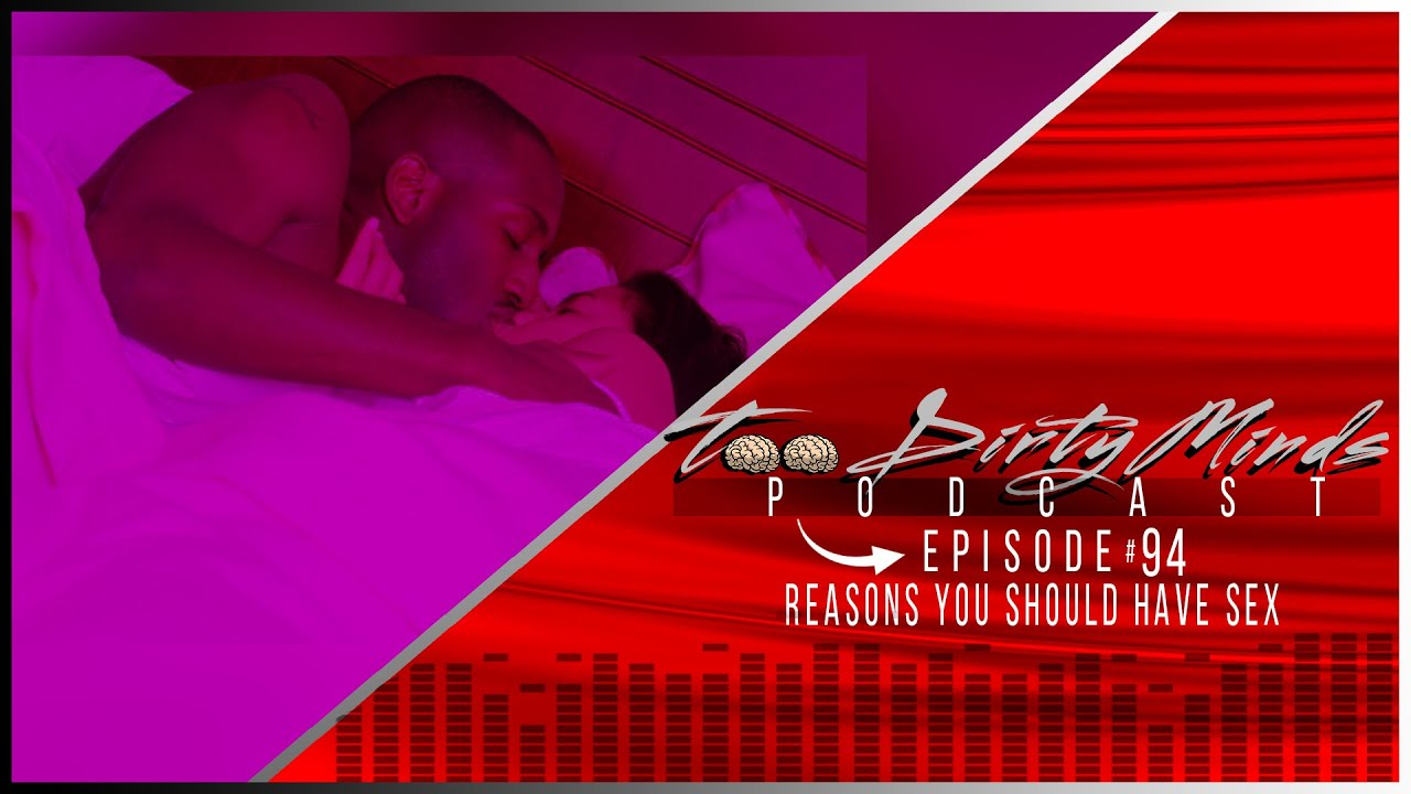 Download TOO DIRTY MINDS - EPISODE 95 - REASONS YOU SHOULD HAVE SEX