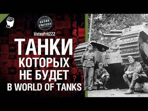 Танки, которых не будет в WoT - рассказывает UstasFritZZZ [World of Tanks]