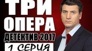БРАВО! СУПЕР! ПРЕМЬЕРА 2017 [ ТРИ ОПЕРА ] Русские детективы 2017 новинки, фильмы 2017 HD