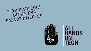 Best Smartphone for Business - Top 5 Business Smartphones of 2017 - All Hands on Tech