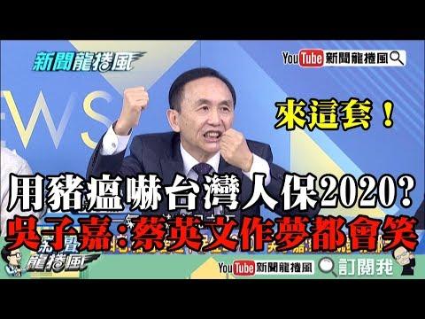 【精彩】來這套?用豬瘟嚇台灣人保2020 吳子嘉:蔡英文作夢都會笑