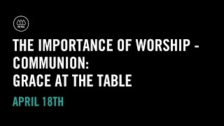 The Importance of Worship - Communion: Grace at the Table