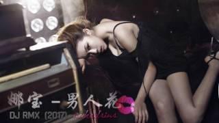 娜宝 -  男人花   2017 DJ RMX 国语 女