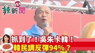 【辣新聞152】抓到了!吳朱卡韓!韓民調反彈94%? 2019.10.11