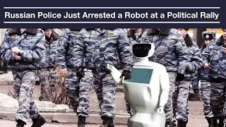 Russian Police Just Arrested a Robot at a Political Rally