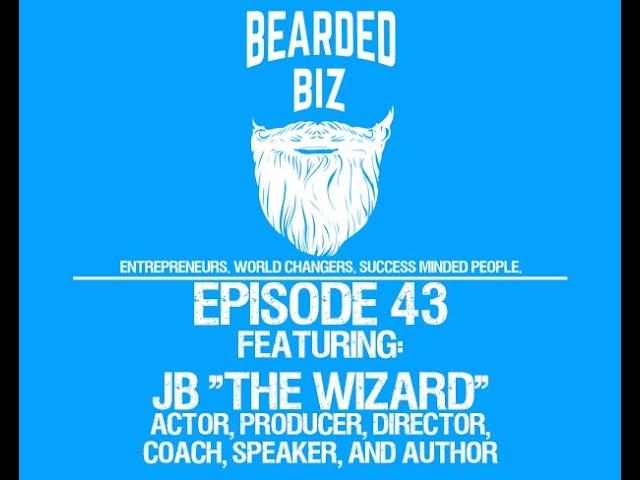 "Bearded Biz Show - Ep. 43 - JB ""The Wizard"" - Creator of ""Futuring"", Actor, Director, Coach, Speaker"
