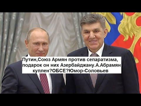 Путин,Союз Армян против сепаратизма,подарок он них Азербайджану.А.Абрамян куплен?ОБСЕ?Юмор-Соловьев
