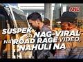 Suspek sa nag-viral na road rage video, nahuli na