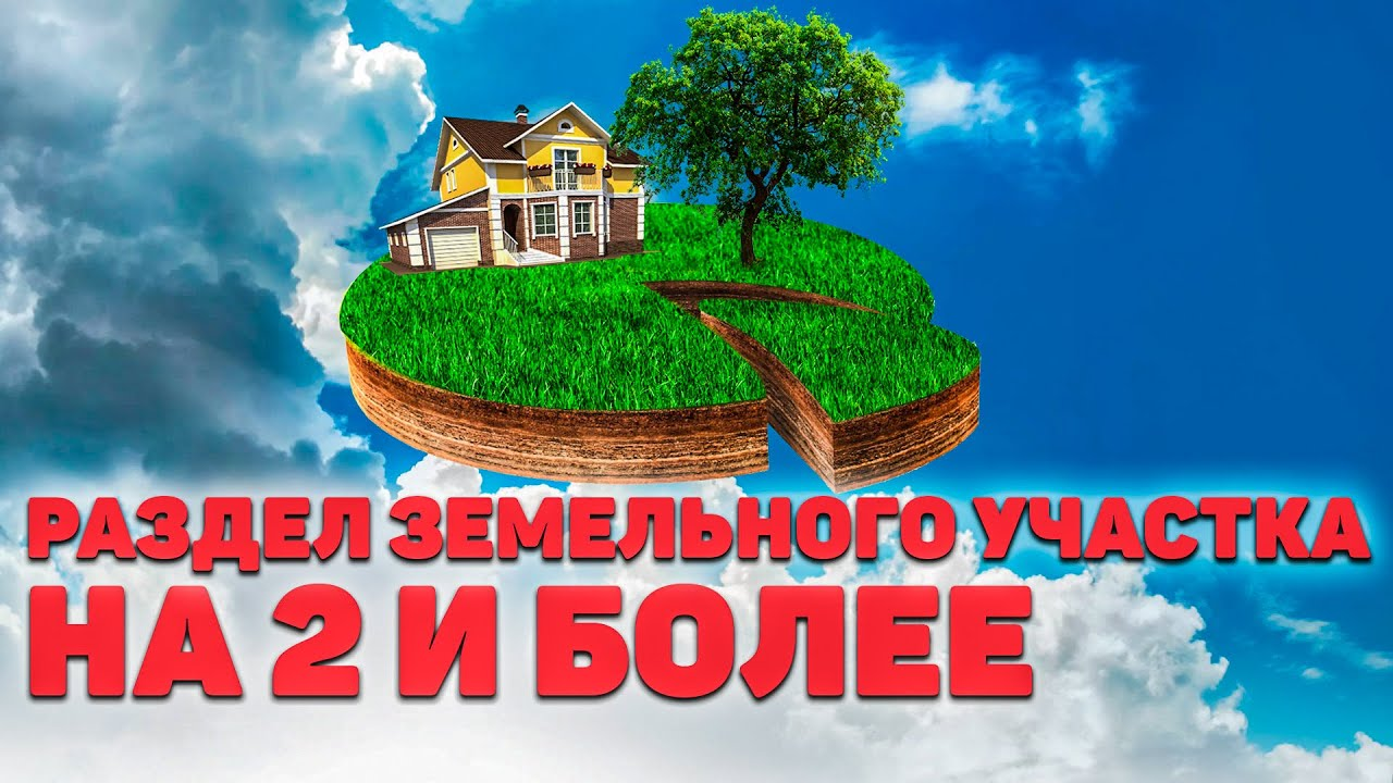 РАЗДЕЛ ЗЕМЕЛЬНОГО УЧАСТКА на два и более, а так же долевой собственности и с ДОМОМ. Что важно знать?