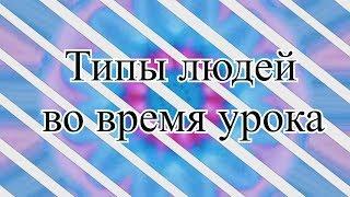 ★ТИПЫ ЛЮДЕЙ★//ВО ВРЕМЯ УРОКА♢♢♢