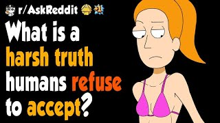 What is a harsh truth humans refuse to accept?