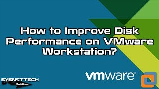 ✅ How to Improve Disk Performance VMware Workstation 12? | SYSNETTECH Solutions
