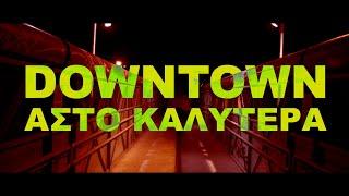 DOWNTOWN - ΑΣΤΟ ΚΑΛΥΤΕΡΑ (ΟFFICIAL MUSIC VIDEO)
