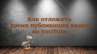 Как отложить время публикации видео на YouTube
