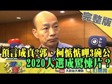 2019.05.20大政治大爆卦完整版(下)郭、柯惦惦呷3碗公 第三勢力崛起2020大選成驚悚片?