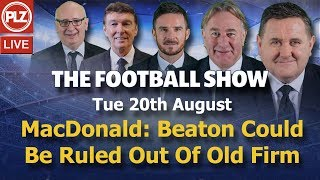 MacDonald: Celtic Stance Could Rule Beaton Out Of Old Firm - The Football Show - Tues 20th August.
