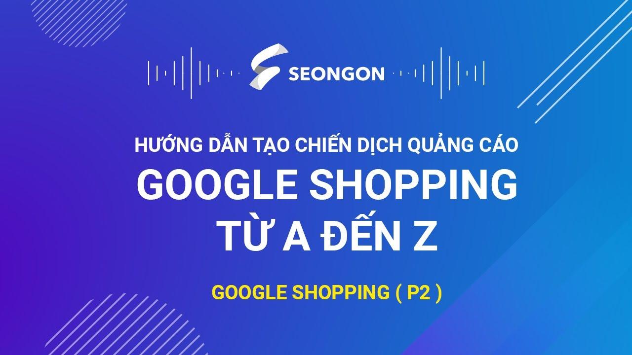 Google Shopping (P2): Hướng dẫn tạo chiến dịch quảng cáo Google Shopping từ A – Z