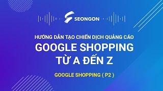 Google Shopping (P2): Hướng dẫn tạo chiến dịch quảng cáo Google Shopping từ A - Z