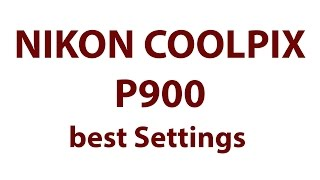 Nikon Coolpix P900 Best Settings for Videos and Photos