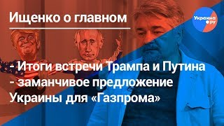 Ищенко о главном:итоги встречи Трампа и Путина, газовая война между Украиной и РФ