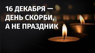 16 ДЕКАБРЯ - ДЕНЬ СКОРБИ, А НЕ ПРАЗДНИК / 1612