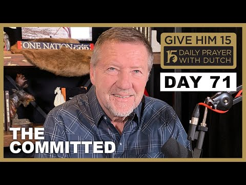 The Committed | Give Him 15  Daily Prayer with Dutch Day 71 (Jan. 16, '21)