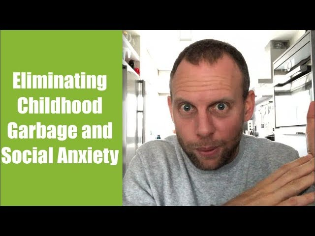 Eliminating Childhood Garbage and Social Anxiety [Testimonial]