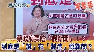2018.09.18夜問打權完整版(上) 蔡政府要防「假新聞」!? 到底是「誰」在「製造」假新聞?
